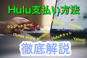 Huluの支払い方法を徹底解説!Huluはクレジットカードがない方でも楽しめる!12の方法を徹底解説!