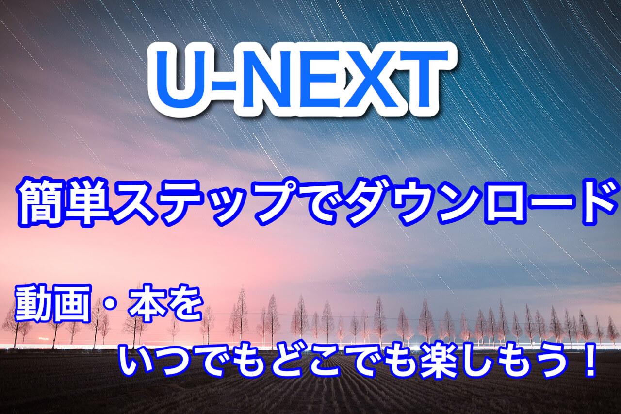 U-NEXTでダウンロードしていつでもどこでも楽しもう!簡単ステップで動画・本をダウンロード!